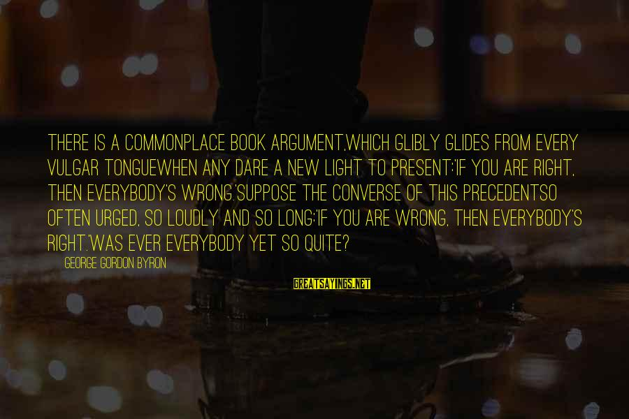 So Wrong Yet So Right Sayings By George Gordon Byron: There is a commonplace book argument,Which glibly glides from every vulgar tongueWhen any dare a
