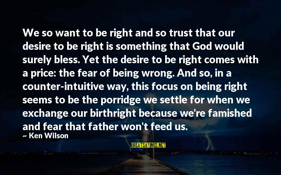 So Wrong Yet So Right Sayings By Ken Wilson: We so want to be right and so trust that our desire to be right