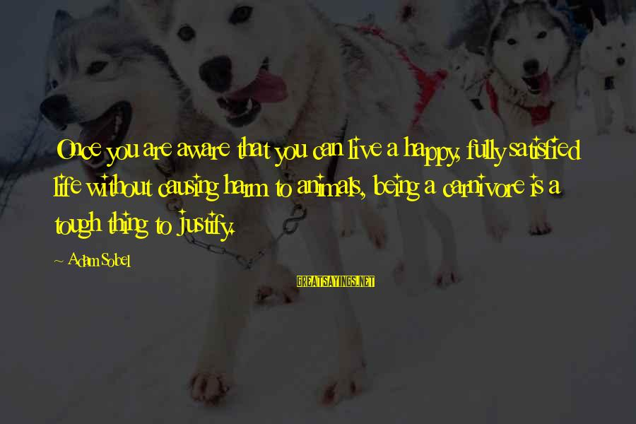 Sobel Sayings By Adam Sobel: Once you are aware that you can live a happy, fully satisfied life without causing