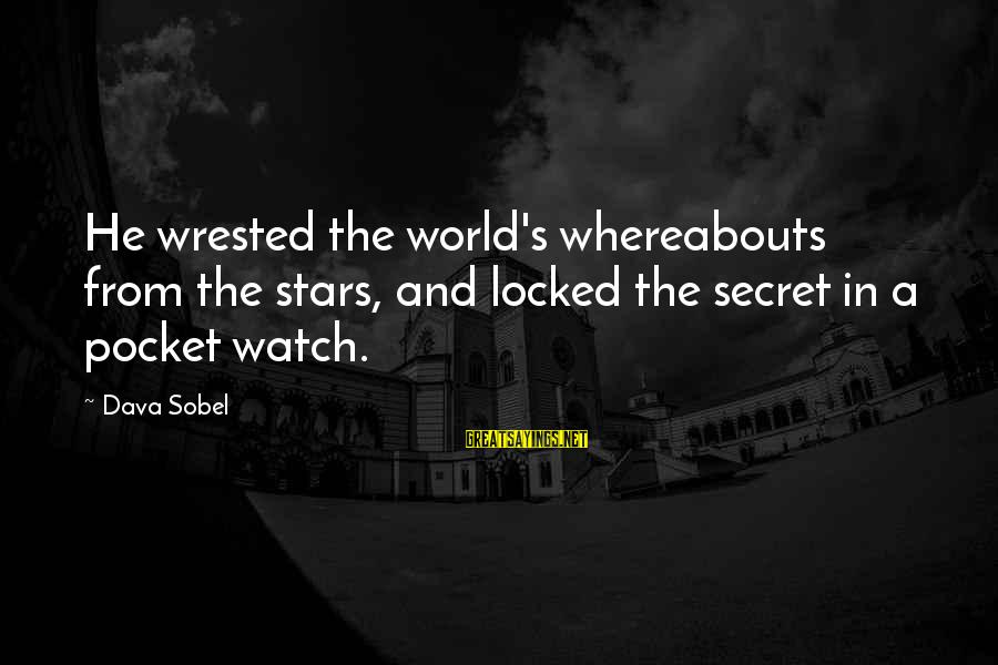 Sobel Sayings By Dava Sobel: He wrested the world's whereabouts from the stars, and locked the secret in a pocket