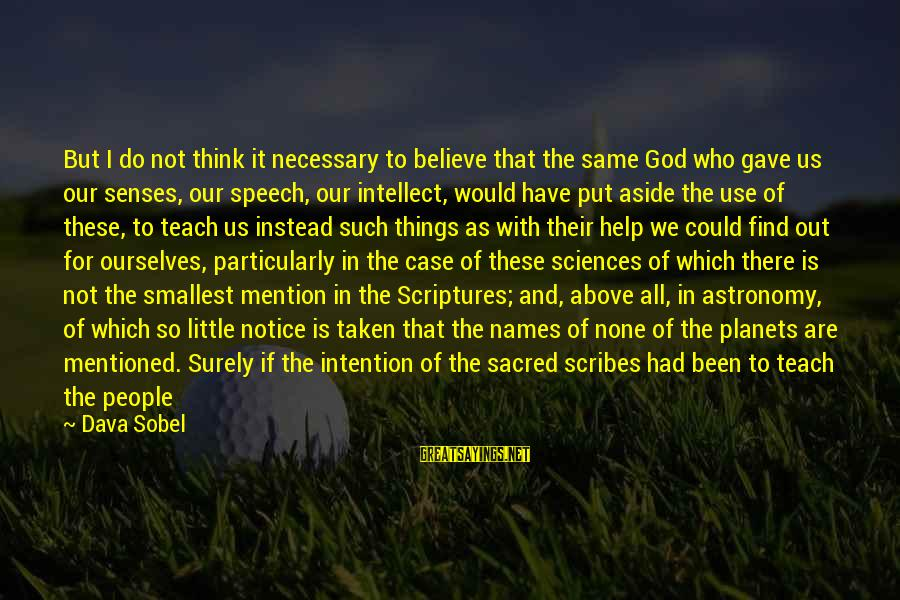 Sobel Sayings By Dava Sobel: But I do not think it necessary to believe that the same God who gave