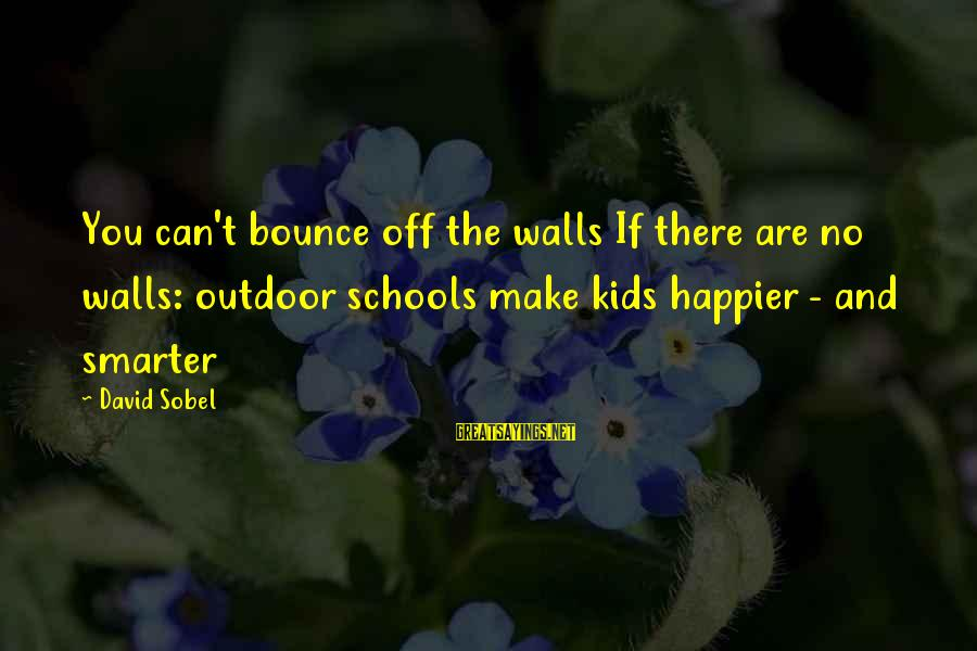 Sobel Sayings By David Sobel: You can't bounce off the walls If there are no walls: outdoor schools make kids