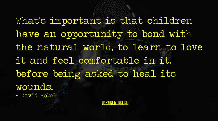 Sobel Sayings By David Sobel: What's important is that children have an opportunity to bond with the natural world, to