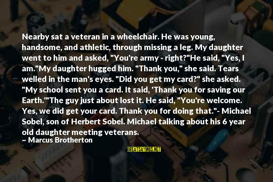 Sobel Sayings By Marcus Brotherton: Nearby sat a veteran in a wheelchair. He was young, handsome, and athletic, through missing