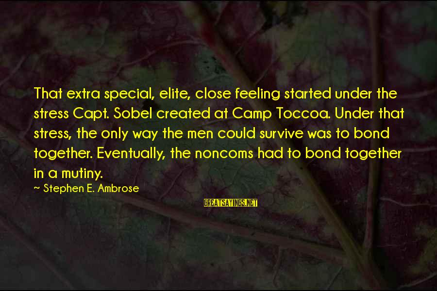 Sobel Sayings By Stephen E. Ambrose: That extra special, elite, close feeling started under the stress Capt. Sobel created at Camp