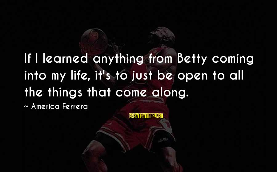 Social Class And Education Sayings By America Ferrera: If I learned anything from Betty coming into my life, it's to just be open