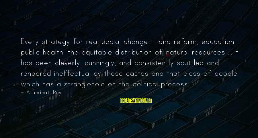 Social Class And Education Sayings By Arundhati Roy: Every strategy for real social change - land reform, education, public health, the equitable distribution