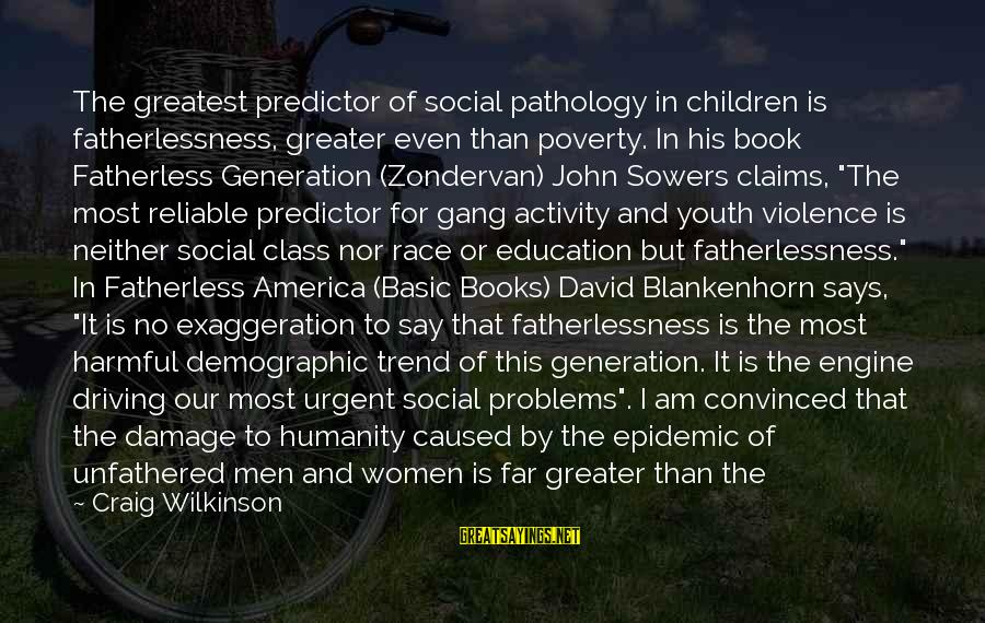 Social Class And Education Sayings By Craig Wilkinson: The greatest predictor of social pathology in children is fatherlessness, greater even than poverty. In