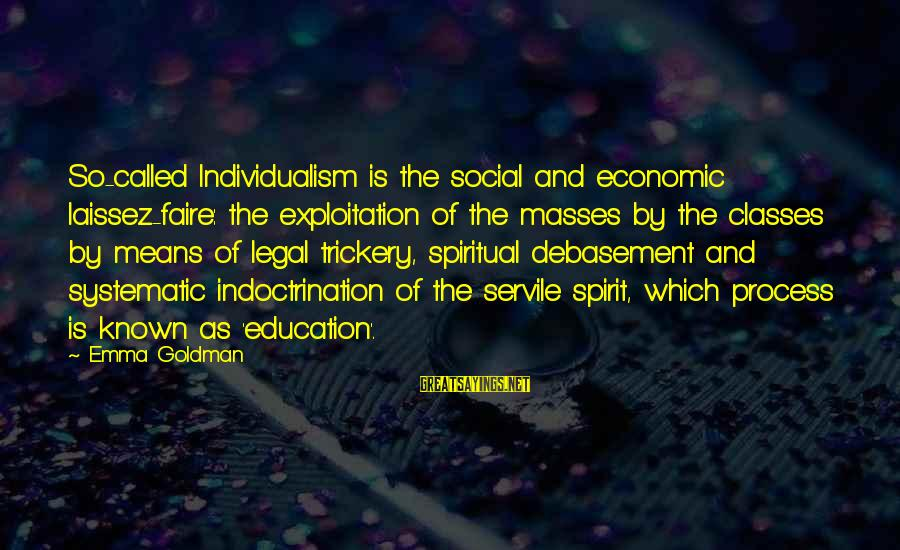 Social Class And Education Sayings By Emma Goldman: So-called Individualism is the social and economic laissez-faire: the exploitation of the masses by the