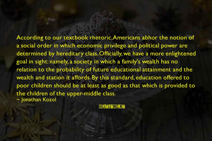 Social Class And Education Sayings By Jonathan Kozol: According to our textbook rhetoric, Americans abhor the notion of a social order in which