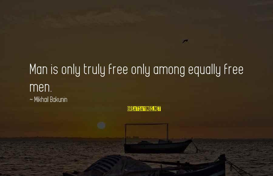 Social Class And Education Sayings By Mikhail Bakunin: Man is only truly free only among equally free men.