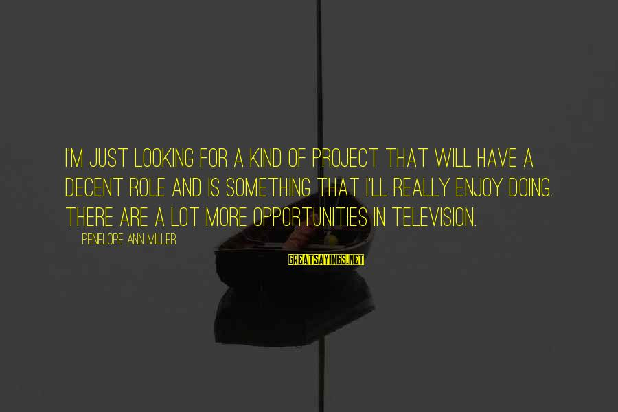 Social Class And Education Sayings By Penelope Ann Miller: I'm just looking for a kind of project that will have a decent role and