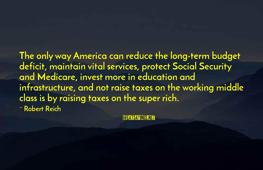 Social Class And Education Sayings By Robert Reich: The only way America can reduce the long-term budget deficit, maintain vital services, protect Social