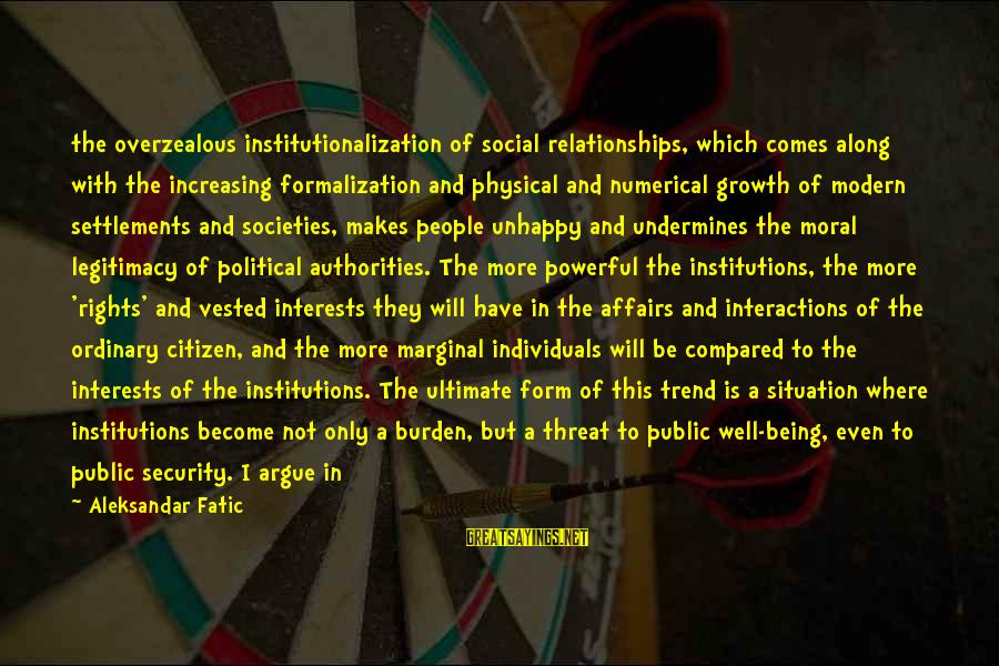 Social Interactions Sayings By Aleksandar Fatic: the overzealous institutionalization of social relationships, which comes along with the increasing formalization and physical