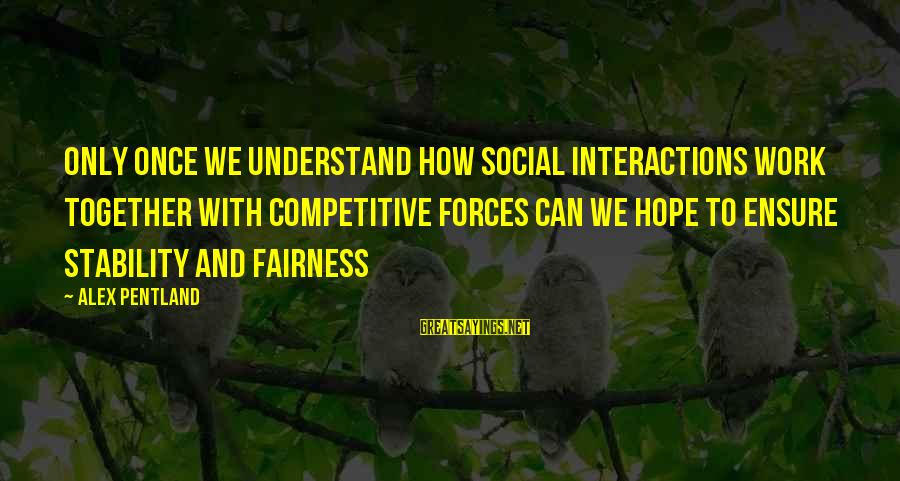 Social Interactions Sayings By Alex Pentland: Only once we understand how social interactions work together with competitive forces can we hope