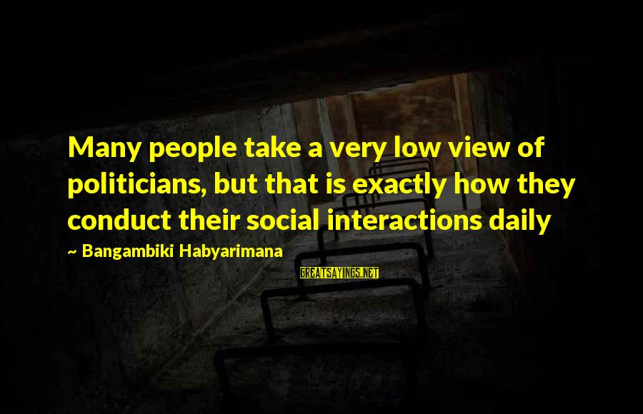 Social Interactions Sayings By Bangambiki Habyarimana: Many people take a very low view of politicians, but that is exactly how they