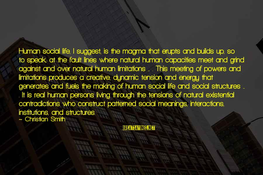 Social Interactions Sayings By Christian Smith: Human social life, I suggest, is the magma that erupts and builds up, so to