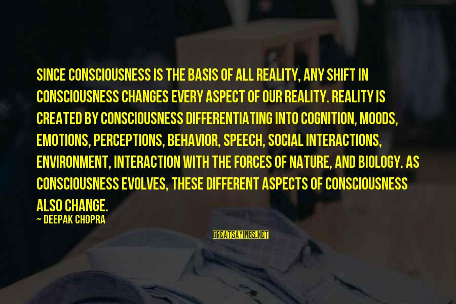 Social Interactions Sayings By Deepak Chopra: Since consciousness is the basis of all reality, any shift in consciousness changes every aspect
