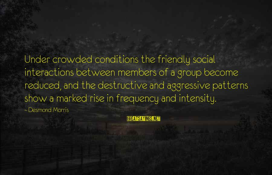 Social Interactions Sayings By Desmond Morris: Under crowded conditions the friendly social interactions between members of a group become reduced, and