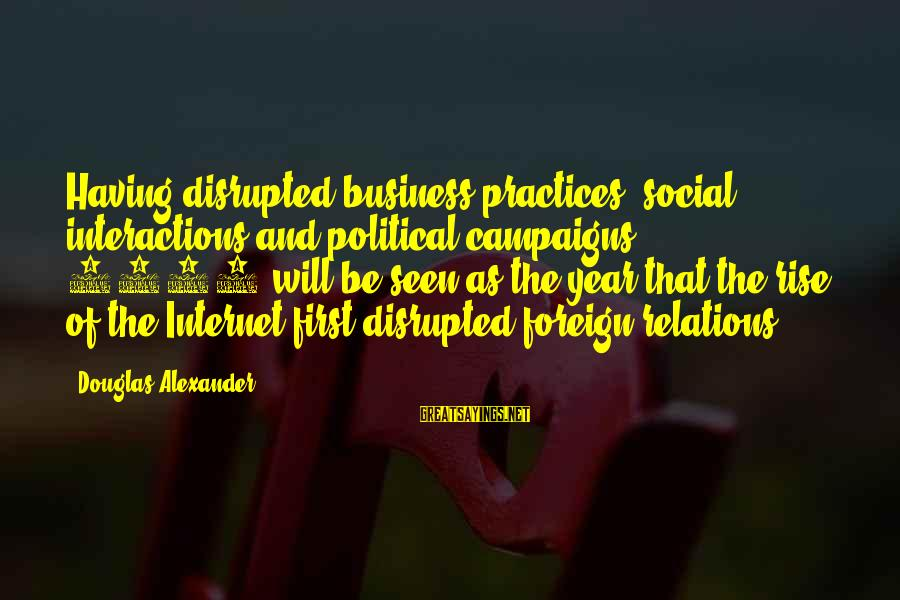 Social Interactions Sayings By Douglas Alexander: Having disrupted business practices, social interactions and political campaigns, 2011 will be seen as the