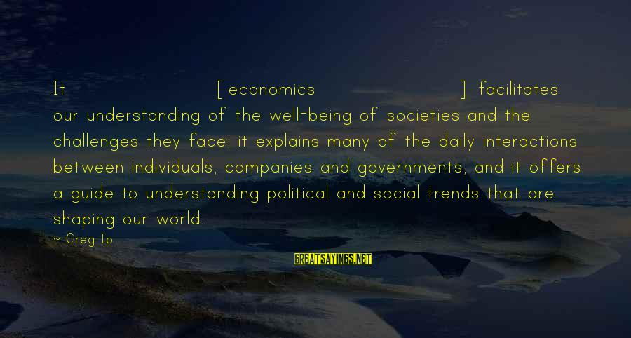 Social Interactions Sayings By Greg Ip: It [economics] facilitates our understanding of the well-being of societies and the challenges they face;