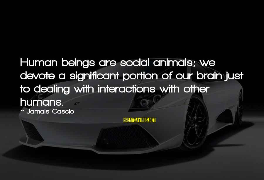 Social Interactions Sayings By Jamais Cascio: Human beings are social animals; we devote a significant portion of our brain just to