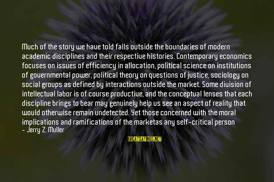 Social Interactions Sayings By Jerry Z. Muller: Much of the story we have told falls outside the boundaries of modern academic disciplines
