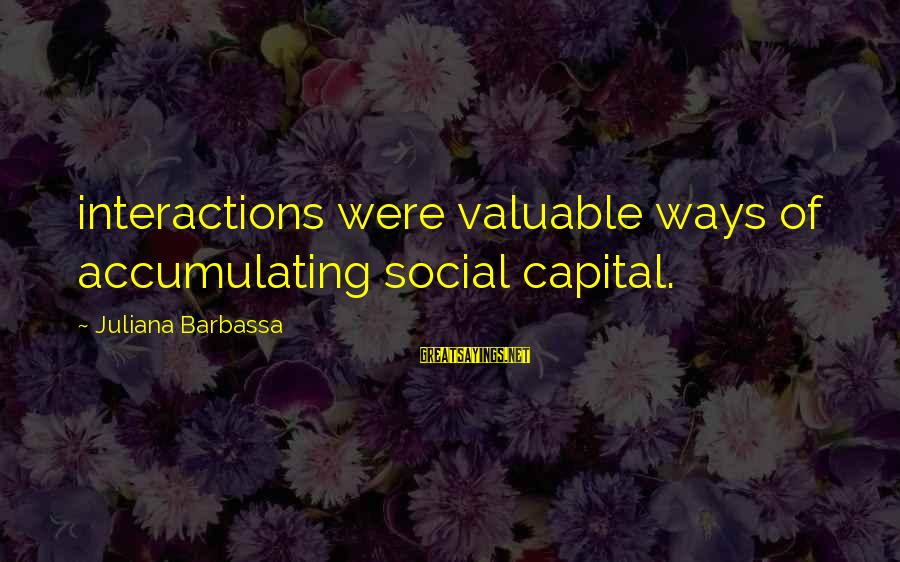 Social Interactions Sayings By Juliana Barbassa: interactions were valuable ways of accumulating social capital.