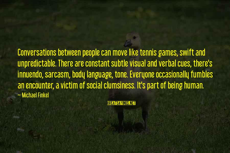 Social Interactions Sayings By Michael Finkel: Conversations between people can move like tennis games, swift and unpredictable. There are constant subtle