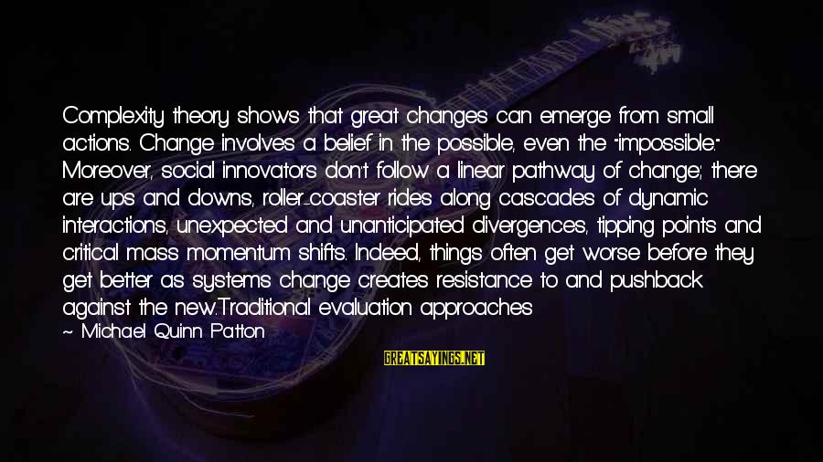 Social Interactions Sayings By Michael Quinn Patton: Complexity theory shows that great changes can emerge from small actions. Change involves a belief