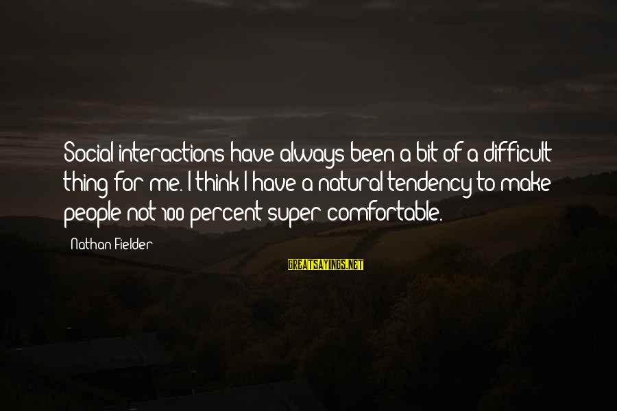 Social Interactions Sayings By Nathan Fielder: Social interactions have always been a bit of a difficult thing for me. I think