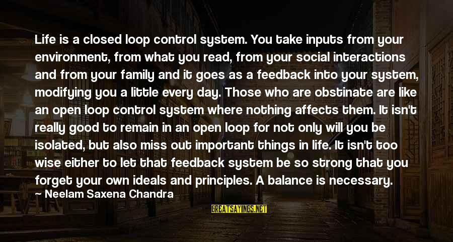 Social Interactions Sayings By Neelam Saxena Chandra: Life is a closed loop control system. You take inputs from your environment, from what