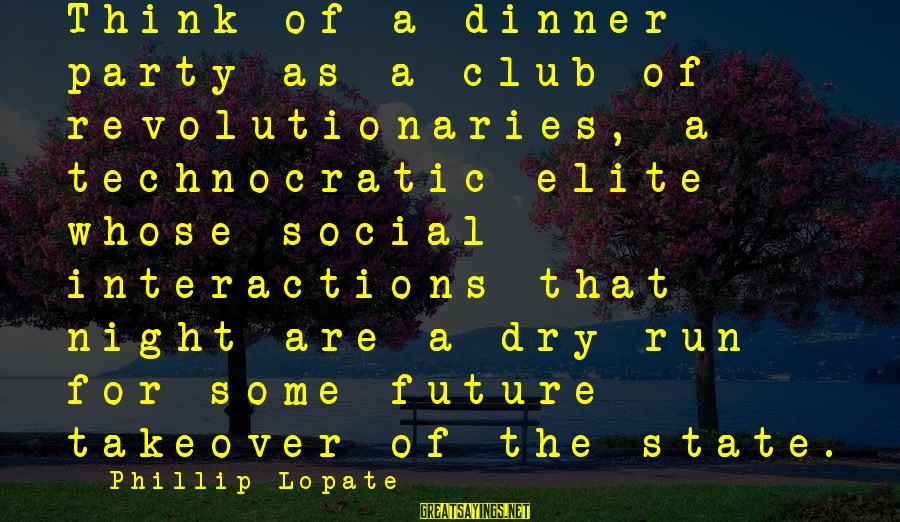 Social Interactions Sayings By Phillip Lopate: Think of a dinner party as a club of revolutionaries, a technocratic elite whose social