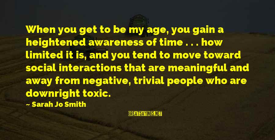 Social Interactions Sayings By Sarah Jo Smith: When you get to be my age, you gain a heightened awareness of time .