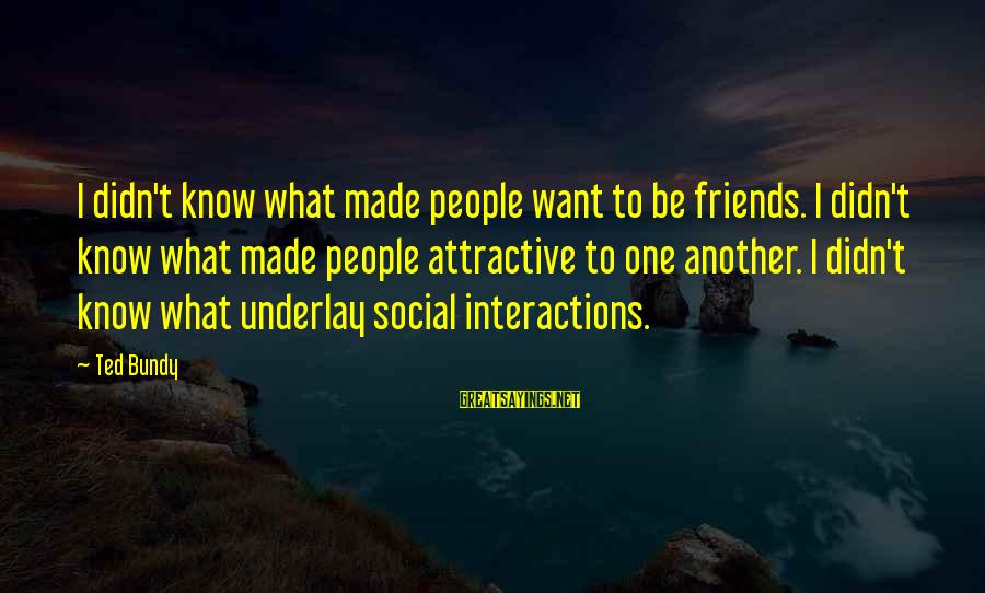 Social Interactions Sayings By Ted Bundy: I didn't know what made people want to be friends. I didn't know what made