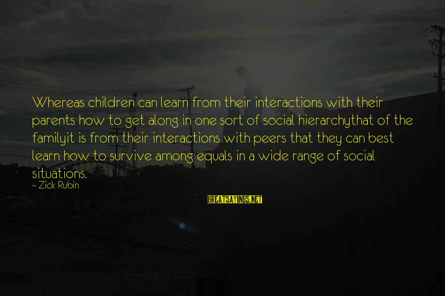 Social Interactions Sayings By Zick Rubin: Whereas children can learn from their interactions with their parents how to get along in