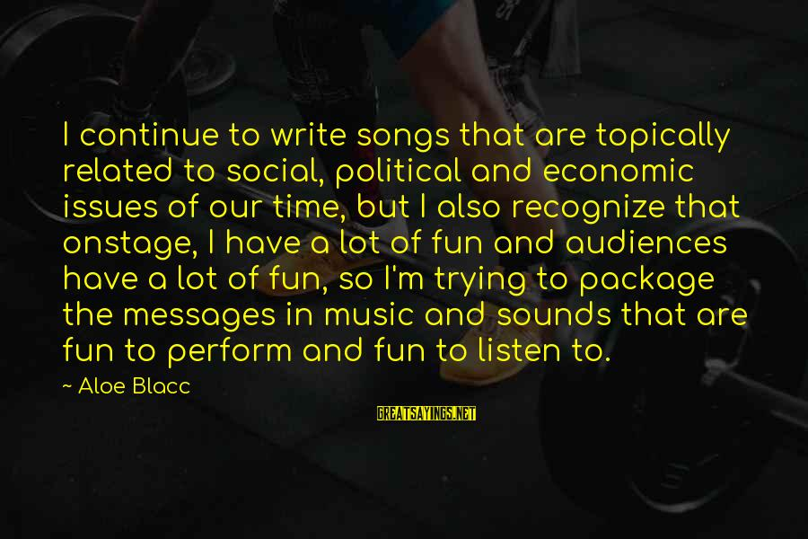 Social Issues Related Sayings By Aloe Blacc: I continue to write songs that are topically related to social, political and economic issues