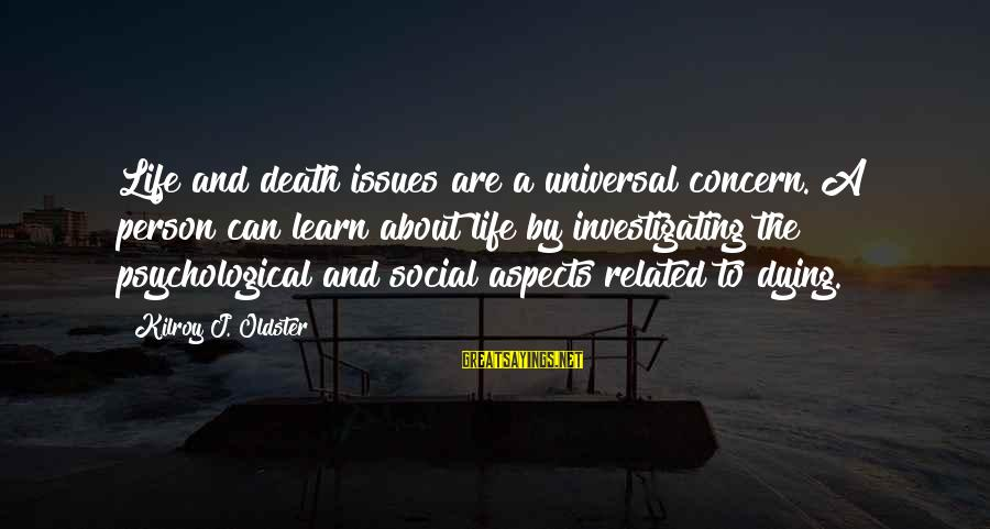 Social Issues Related Sayings By Kilroy J. Oldster: Life and death issues are a universal concern. A person can learn about life by