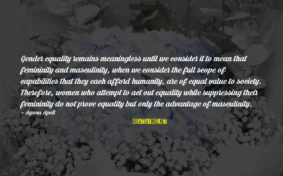 Society And Equality Sayings By Agona Apell: Gender equality remains meaningless until we consider it to mean that femininity and masculinity, when