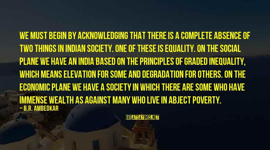 Society And Equality Sayings By B.R. Ambedkar: We must begin by acknowledging that there is a complete absence of two things in