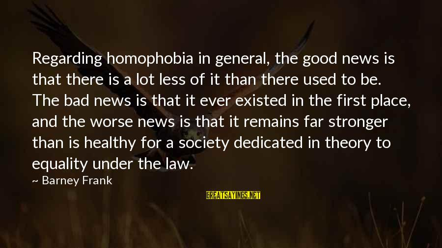 Society And Equality Sayings By Barney Frank: Regarding homophobia in general, the good news is that there is a lot less of