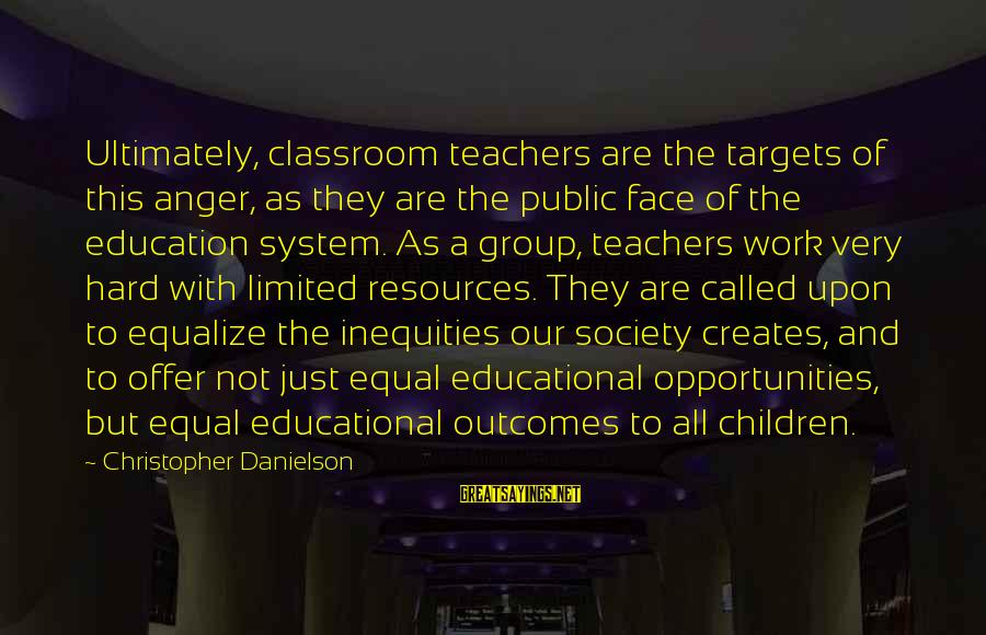 Society And Equality Sayings By Christopher Danielson: Ultimately, classroom teachers are the targets of this anger, as they are the public face