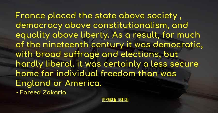 Society And Equality Sayings By Fareed Zakaria: France placed the state above society , democracy above constitutionalism, and equality above liberty. As
