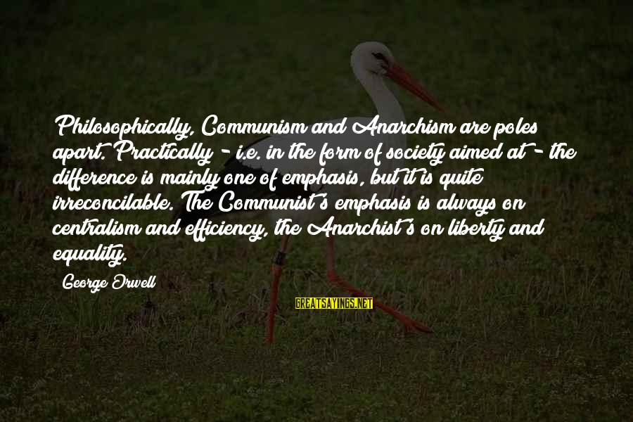 Society And Equality Sayings By George Orwell: Philosophically, Communism and Anarchism are poles apart. Practically - i.e. in the form of society