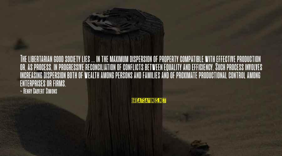 Society And Equality Sayings By Henry Calvert Simons: The libertarian good society lies ... in the maximum dispersion of property compatible with effective