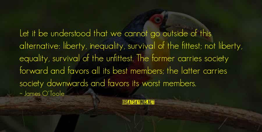 Society And Equality Sayings By James O'Toole: Let it be understood that we cannot go outside of this alternative: liberty, inequality, survival