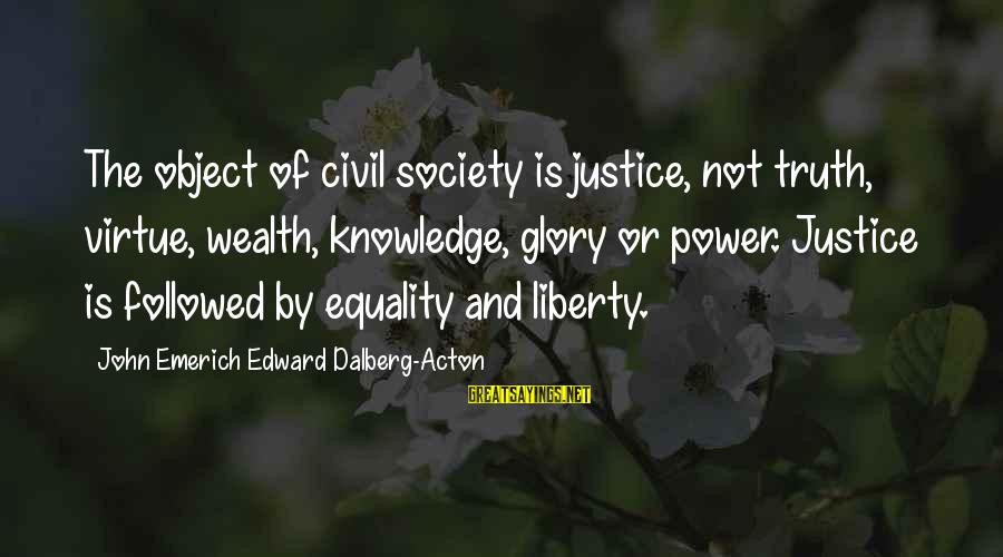Society And Equality Sayings By John Emerich Edward Dalberg-Acton: The object of civil society is justice, not truth, virtue, wealth, knowledge, glory or power.