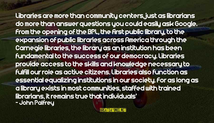 Society And Equality Sayings By John Palfrey: Libraries are more than community centers, just as librarians do more than answer questions you