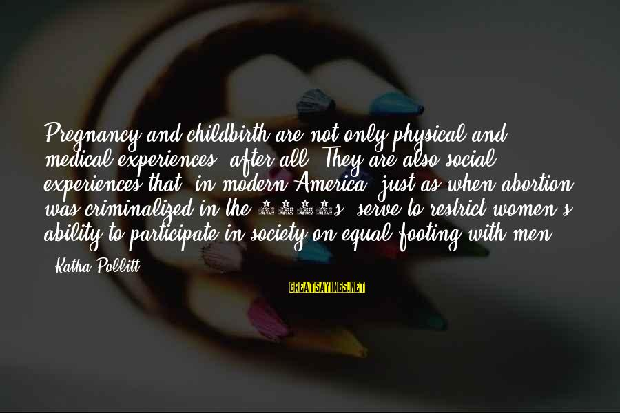 Society And Equality Sayings By Katha Pollitt: Pregnancy and childbirth are not only physical and medical experiences, after all. They are also