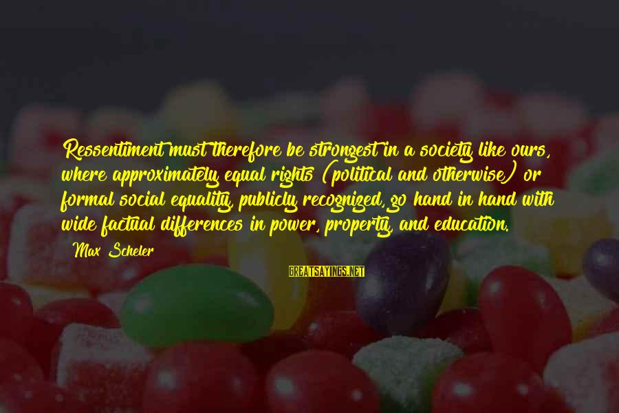 Society And Equality Sayings By Max Scheler: Ressentiment must therefore be strongest in a society like ours, where approximately equal rights (political